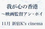 『我が心の香港~映画監督アン・ホイ』11月 新宿 K's cinema